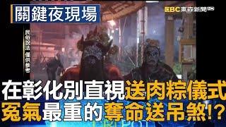 在彰化別提別直視送肉粽儀式 因為它是冤氣最重的奪命「送吊煞」!?part4《關鍵夜現場》
