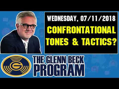 The Glenn Beck Program (07/11/2018) — CONFRONTATIONAL TONES AND TACTICS?