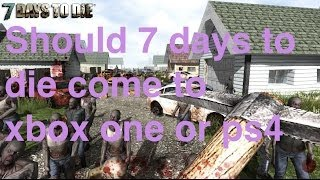 should 7 days to die come to xbox one or ps4