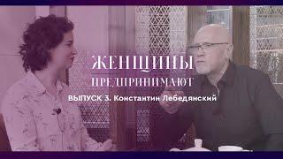 Выпуск 3 Константин Лебедянский Интервью с психологом профессионально о женщинах предпринимателях