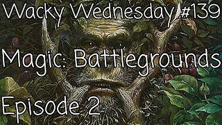 Magic the Gathering: Battlegrounds - Episode 2 - Wacky Wednesday #139