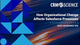 Quick Salesforce Tips - How Organizational Change Affects Salesforce Processes