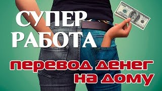 Заманчивая работа по переводу денег на дому!