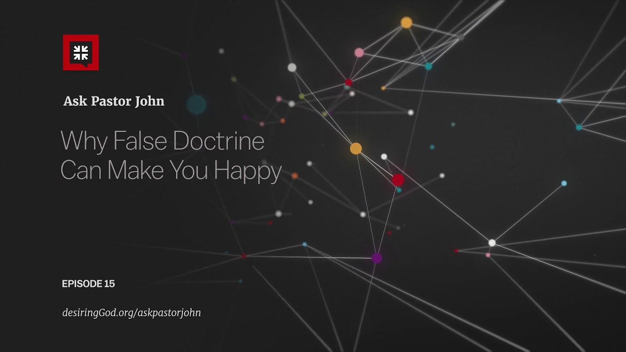 Why False Doctrine Can Make You Happy // Ask Pastor John