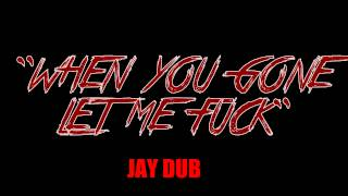 When You Gone Let Me? - Jay Dub