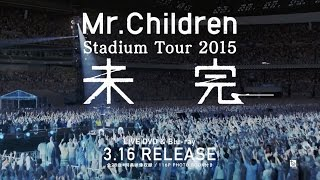 Mr.Children「Stadium Tour 2015 未完」LIVE DVD/Blu-ray Trailer