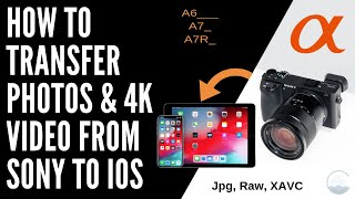 How To Transfer Photos and 4K Video from Sony Cameras To iPhone & iPad | (JPG, Raw, XAVC, iOS)
