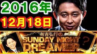 2016年12月18日 有吉弘行のSUNDAY NIGHT DREAMER サンデーナイトドリーマー 2016 12 18