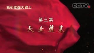 《我们走在大路上》 第三集 大业奠基| CCTV