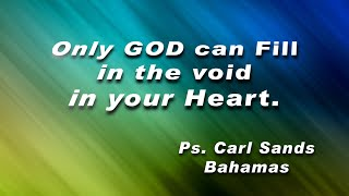 Only GOD Can Fill In  The Void In Your Heart | Ps. Carl Sands, Bahamas.