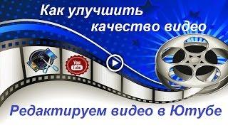 Как улучшить качество видео  / Как редактировать видео в Ютубе