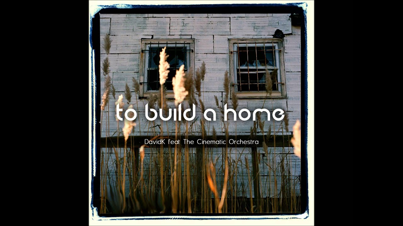 To Build A Home Davidk Feat The Cinematic Orchestra