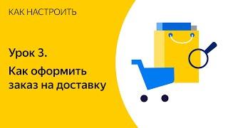 Основы работы с Яндекс.Доставкой. Урок 3. Как оформить заказ на доставку
