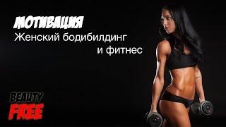 Женский фитнес и бодибилдинг. Мотивация для женщин.