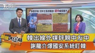 【新聞大白話】韓出線外媒評親中友中 謝龍介爆國安系統盯韓