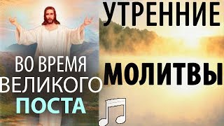 Утренние МОЛИТВЫ во время ВЕЛИКОГО Поста!