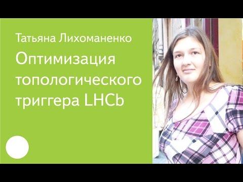 003. Оптимизация топологического триггера LHCb — Татьяна Лихоманенко