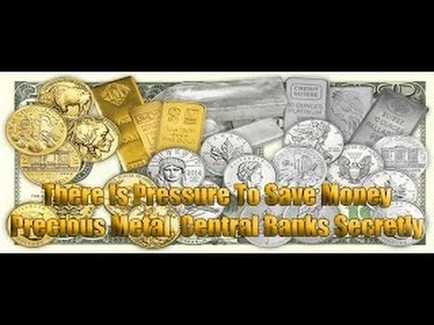 There Is Pressure To Save Money Precious Metal, Central Banks Secretly