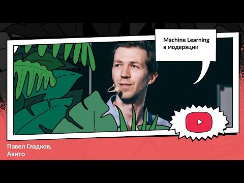 Machine Learning в модерации | Павел Гладков