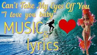 Music and lyrics - Can't Take My Eyes Off You ( I love you baby )