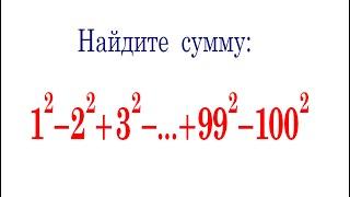 Найдите сумму ★ 1^2-2^2+3^2-4^2+5^2-…+99^2-100^2