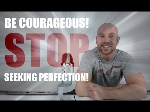 Become Courageous! Stop Seeking Perfection.