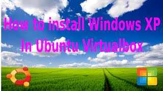 How to install Windows XP in Ubuntu Virtualbox(steps by steps for dummies)