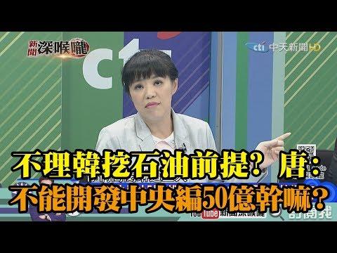 《新聞深喉嚨》精彩片段 預算會開罵!不理韓挖石油兩前提?唐慧琳:不能開發中央編50億在幹嘛?
