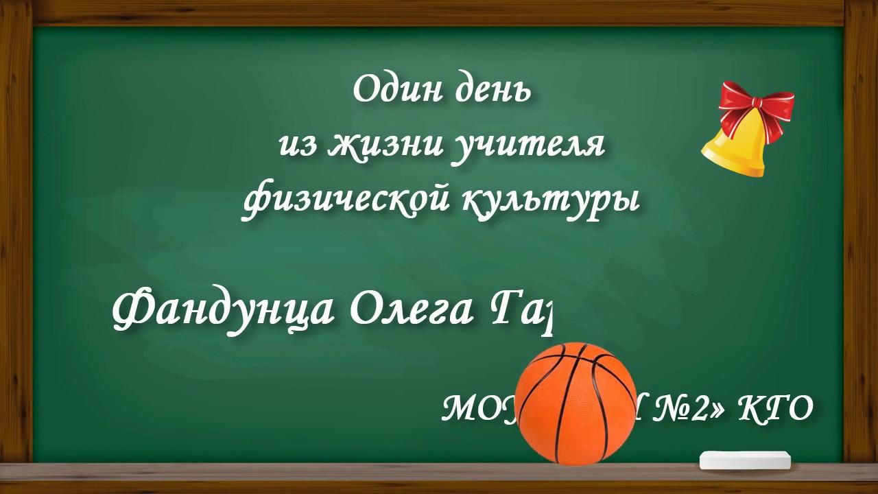Один день из жизни учителя физической культуры Фандунца Олега Гарниковича МОУ «СОШ №2» КГО