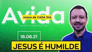 JESUS É HUMILDE / A Vida Nossa de Cada Dia - 18/06/21