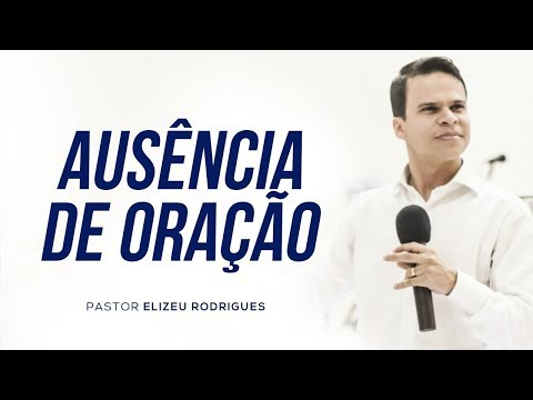 Pr. Elizeu Rodrigues - Ausência De Oração