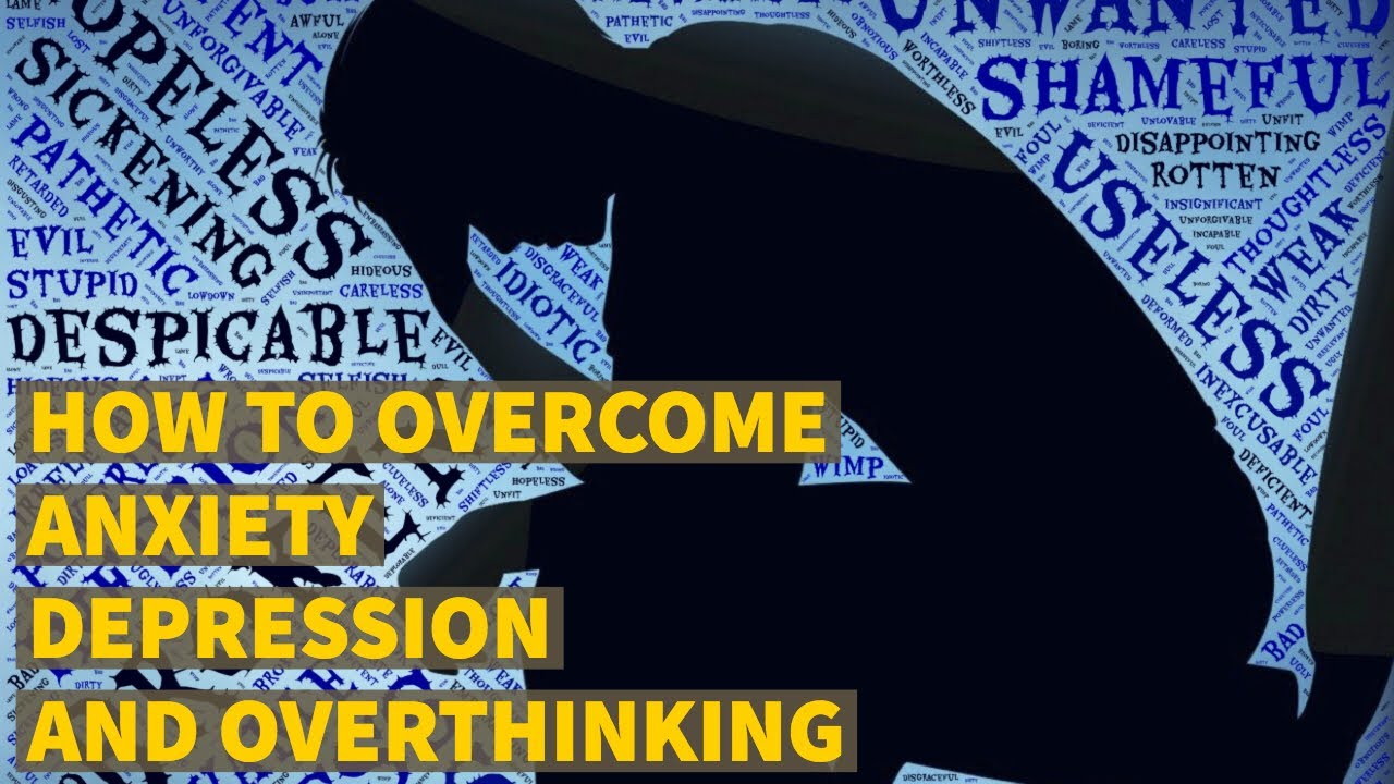 HOW TO OVERCOME ANXIETY DEPRESSION AND OVERTHINKING - YouTube