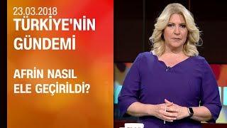Afrin nasıl ele geçirildi? - Türkiye'nin Gündemi 23.03.2018 Cuma
