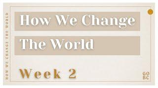 How We Change The World | Week 2 | February 14, 2021