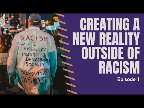 BLM Series -  How Do We Create a New Reality Outside of Racism? Ep. 1