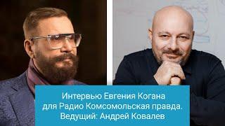 Интервью Евгения Когана для Радио Комсомольская правда. Ведущий: Андрей Ковалев