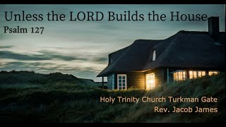 Unless the LORD Builds the House, Psalm 127, Holy Trinity Church Worship Service 26 Sept 2021