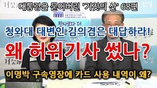 대통령을 묻어버린 '거짓의 산' 68편 | 청와대 대변인 김의겸은 대답하라! 왜 허위기사 썼나?