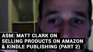 Amazing Selling Machine: Matt Clark On Selling Products On Amazon & Kindle Publishing (Part 2)