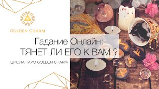 ТЯНЕТ ЛИ ЕГО К ВАМ?  ОНЛАЙН ГАДАНИЕ/ Школа Таро Golden Charm