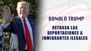 Donald Trump retrasa las redadas de deportación de Inmigrantes en 10 ciudades
