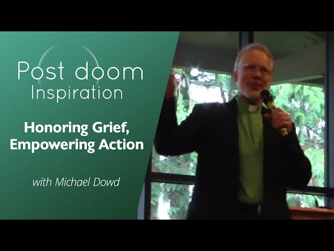 Post-doom Inspiration - Honoring Grief & Empowering Action - Michael Dowd