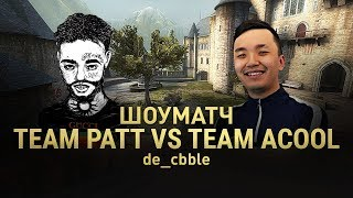 ШОУМАТЧ TEAM ACOOL VS TEAM PATT - 2 КАРТА DE_CBBLE