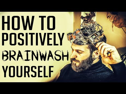HOW TO BRAINWASH YOURSELF - The power of positive thinking