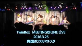 TwinBox MEETING@LINE LIVE 2016.3.26 異国のファルマチスタ:宇佐美花...