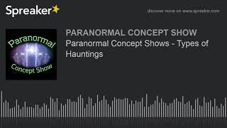 Paranormal Concept Shows - Types of Hauntings