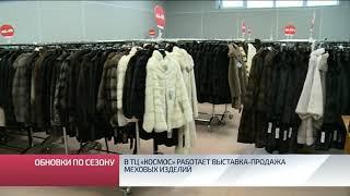 В ТЦ «Космос» работает выставка продажа меховых изделий