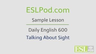 ESLPod.com's Free English Lessons: Daily English 600 - Talking About Sight