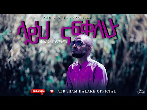 Abraham Halake - ላይህ ናፍቃለሁ - Layeh Nafekalew - New Ethiopian Gospel Song 2020