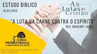 Estudo Bíblico  - 18.03.2020 - A Luta da Carne Contra o Espírito - Rev Marcony Jahel